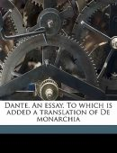 Dante. An essay. To which is added a translation of De Monarchia.