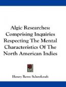 Algic Researches, Comprising Inquiries Respecting the Mental Characteristics of the North American Indians, First Series. Indian Tales and Legends, Vol. 1 of 2