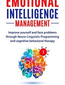 Emotional Intelligence Management: Improve Yourself And Face Problems Through Neuro-Linguistic Programming and Cognitive Behavioral Therapy