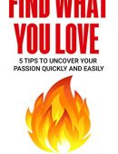Find What You Love: 5 Tips to Uncover Your Passion Quickly and Easily