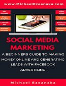 Social Media Marketing: A Beginners Guide To Making Money Online And Generating Leads With Facebook Advertising