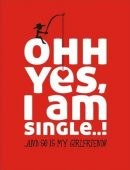 Ohh Yes I Am Single…!: And So Is My Girlfriend
