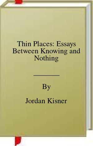 Thin Places: Essays Between Knowing and Nothing
