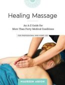 Healing Massage: An A-Z Guide for More Than Forty Medical Conditions for Professional and Home Use