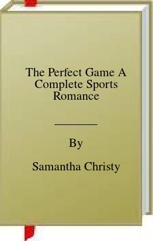 The Perfect Game A Complete Sports Romance
